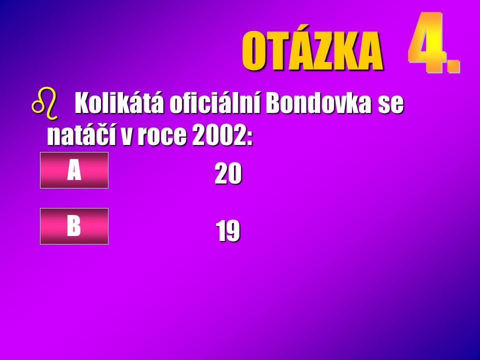 OTÁZKA 4. Kolikátá oficiální Bondovka se natáčí v roce 2002: 20 19 A B