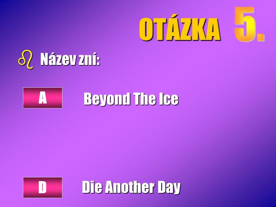 OTÁZKA 5. Název zní: Beyond The Ice Die Another Day A D