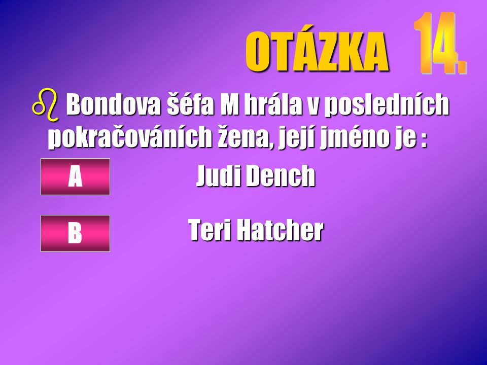 OTÁZKA 14. Bondova šéfa M hrála v posledních pokračováních žena, její jméno je : Judi Dench. Teri Hatcher.
