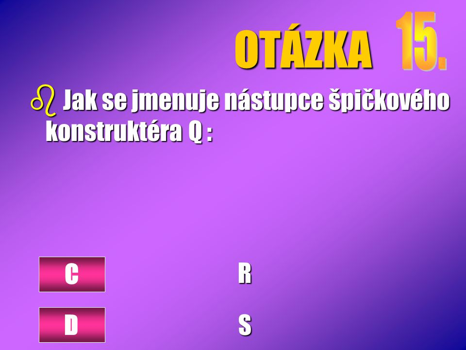 OTÁZKA 15. Jak se jmenuje nástupce špičkového konstruktéra Q : R S C D