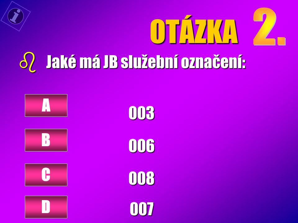 OTÁZKA 2. Jaké má JB služební označení: 003 006 008 007 A B C D