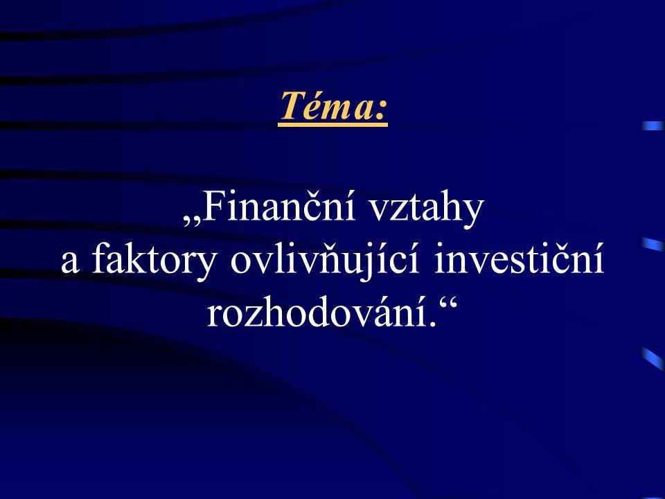 """Téma: """"Finanční vztahy a faktory ovlivňující investiční rozhodování."""