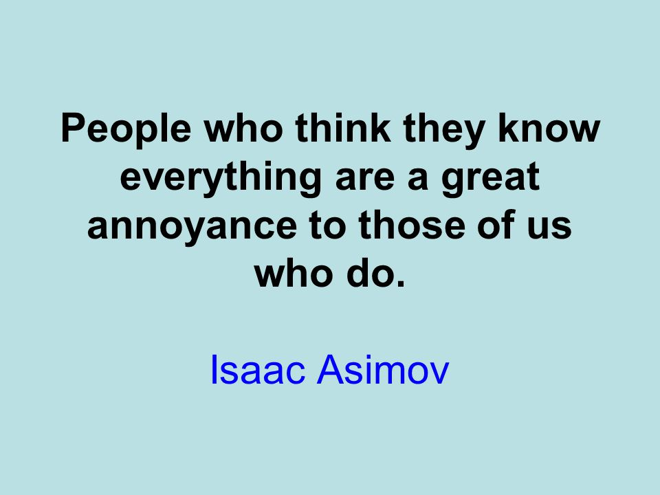 People who think they know everything are a great annoyance to those of us who do. Isaac Asimov