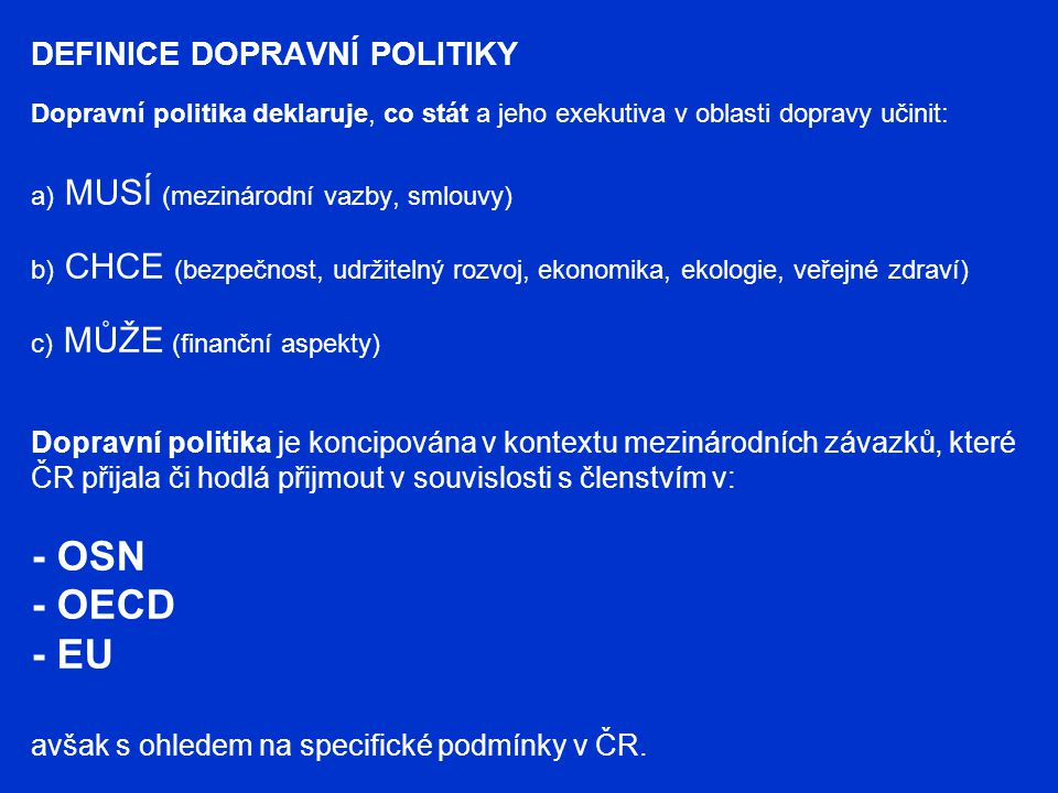 DEFINICE DOPRAVNÍ POLITIKY Dopravní politika deklaruje, co stát a jeho exekutiva v oblasti dopravy učinit: a) MUSÍ (mezinárodní vazby, smlouvy) b) CHCE (bezpečnost, udržitelný rozvoj, ekonomika, ekologie, veřejné zdraví) c) MŮŽE (finanční aspekty) Dopravní politika je koncipována v kontextu mezinárodních závazků, které ČR přijala či hodlá přijmout v souvislosti s členstvím v: - OSN - OECD - EU avšak s ohledem na specifické podmínky v ČR.