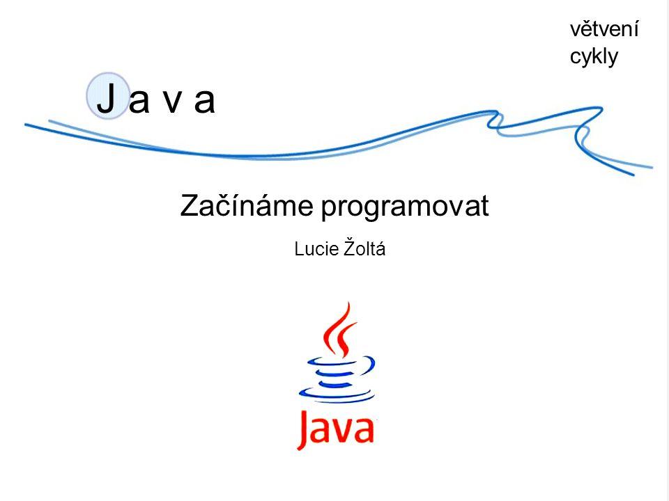 větvení cykly J a v a Začínáme programovat Lucie Žoltá