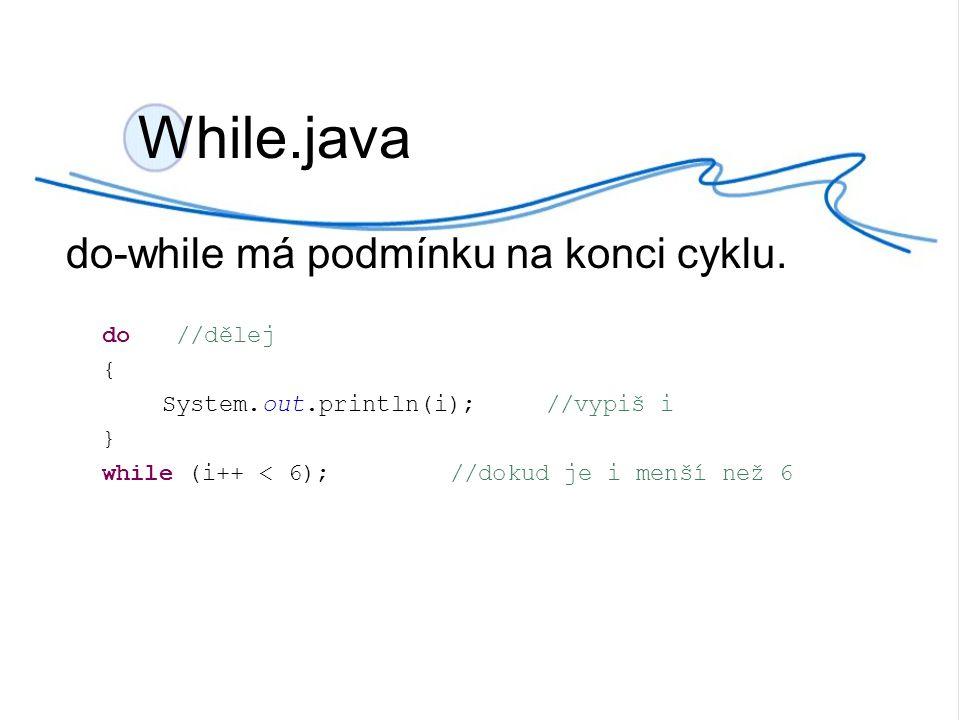 While.java do-while má podmínku na konci cyklu. do //dělej {