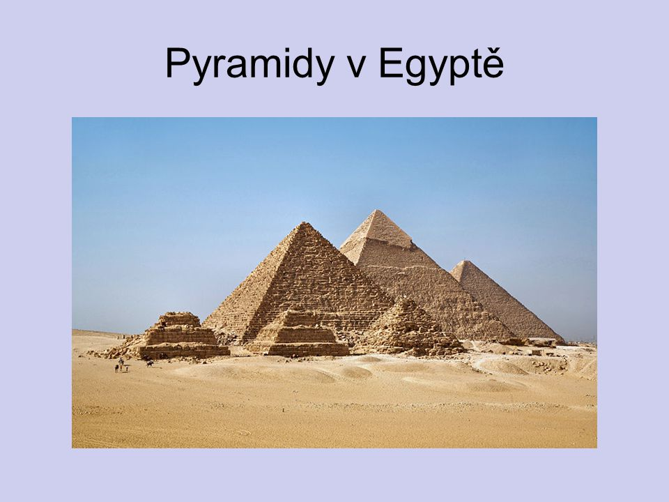 Pyramidy v Egyptě http://upload.wikimedia.org/wikipedia/commons/thumb/c/c6/All_Gizah_Pyramids-3.jpg/800px-All_Gizah_Pyramids-3.jpg.