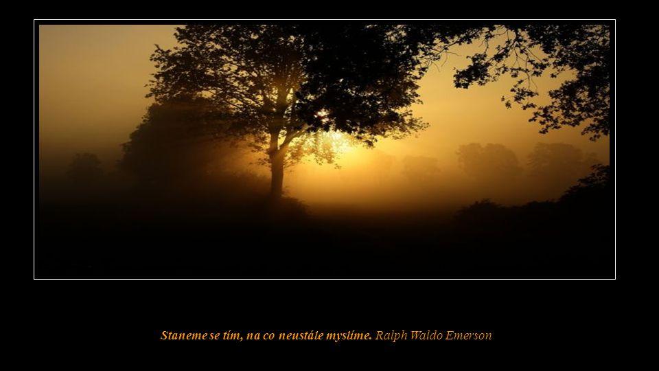 Staneme se tím, na co neustále myslíme. Ralph Waldo Emerson