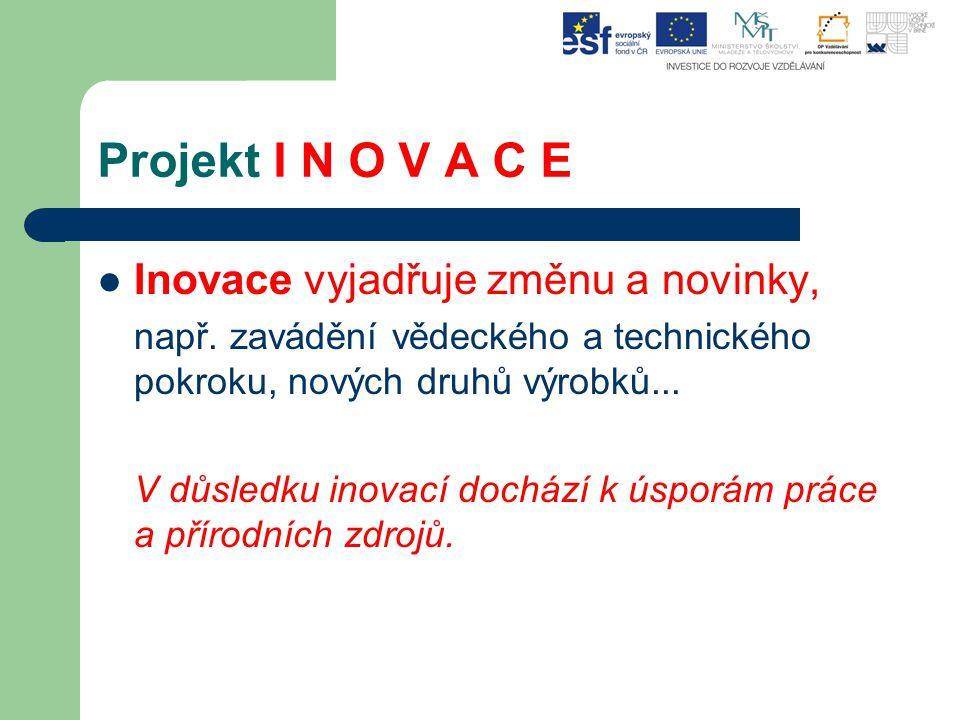 Projekt I N O V A C E Inovace vyjadřuje změnu a novinky,