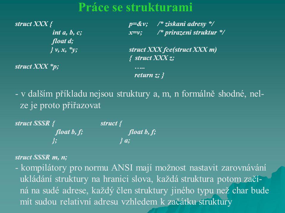 Práce se strukturami struct XXX { p=&v; /* ziskani adresy */ int a, b, c; x=v; /* prirazeni struktur */