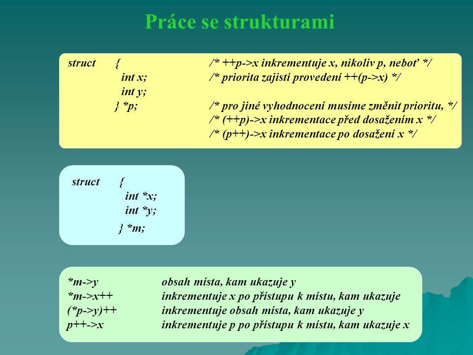 Práce se strukturami struct { /* ++p->x inkrementuje x, nikoliv p, neboť */ int x; /* priorita zajistí provedení ++(p->x) */