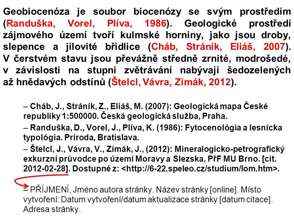 Geobiocenóza je soubor biocenózy se svým prostředím (Randuška, Vorel, Plíva, 1986). Geologické prostředí zájmového území tvoří kulmské horniny, jako jsou droby, slepence a jílovité břidlice (Cháb, Stráník, Eliáš, 2007). V čerstvém stavu jsou převážně středně zrnité, modrošedé, v závislosti na stupni zvětrávání nabývají šedozelených až hnědavých odstínů (Štelcl, Vávra, Zimák, 2012).