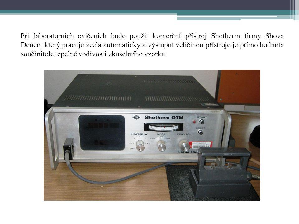 Při laboratorních cvičeních bude použit komerční přístroj Shotherm firmy Shova Denco, který pracuje zcela automaticky a výstupní veličinou přístroje je přímo hodnota součinitele tepelné vodivosti zkušebního vzorku.