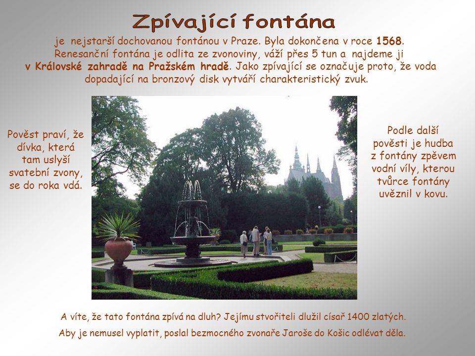 je nejstarší dochovanou fontánou v Praze. Byla dokončena v roce 1568.