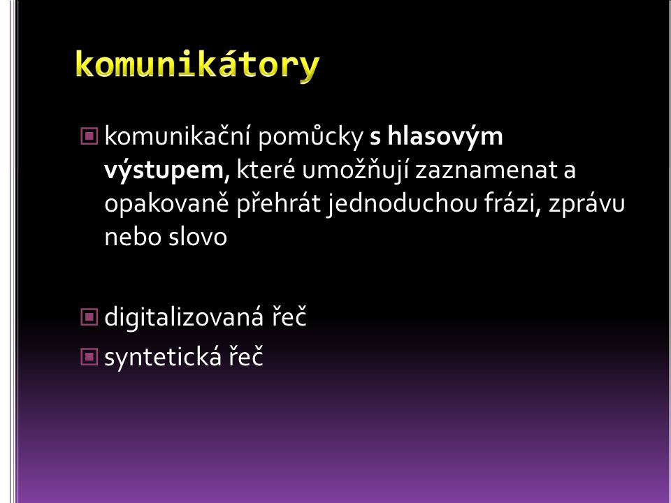 komunikátory komunikační pomůcky s hlasovým výstupem, které umožňují zaznamenat a opakovaně přehrát jednoduchou frázi, zprávu nebo slovo.