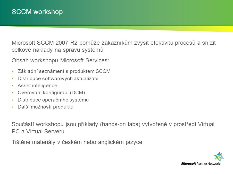 SCCM workshop Microsoft SCCM 2007 R2 pomůže zákazníkům zvýšit efektivitu procesů a snížit celkové náklady na správu systémů.