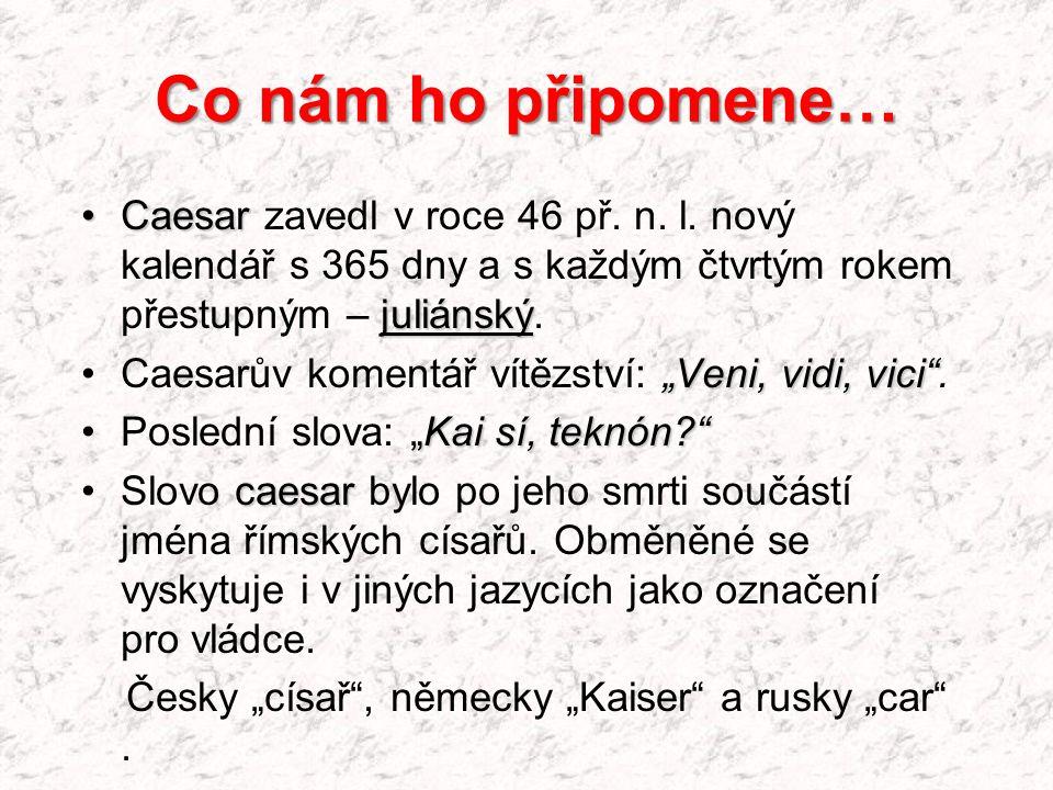 Co nám ho připomene… Caesar zavedl v roce 46 př. n. l. nový kalendář s 365 dny a s každým čtvrtým rokem přestupným – juliánský.