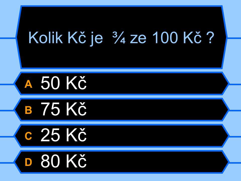 Kolik Kč je ¾ ze 100 Kč A 50 Kč B 75 Kč C 25 Kč D 80 Kč