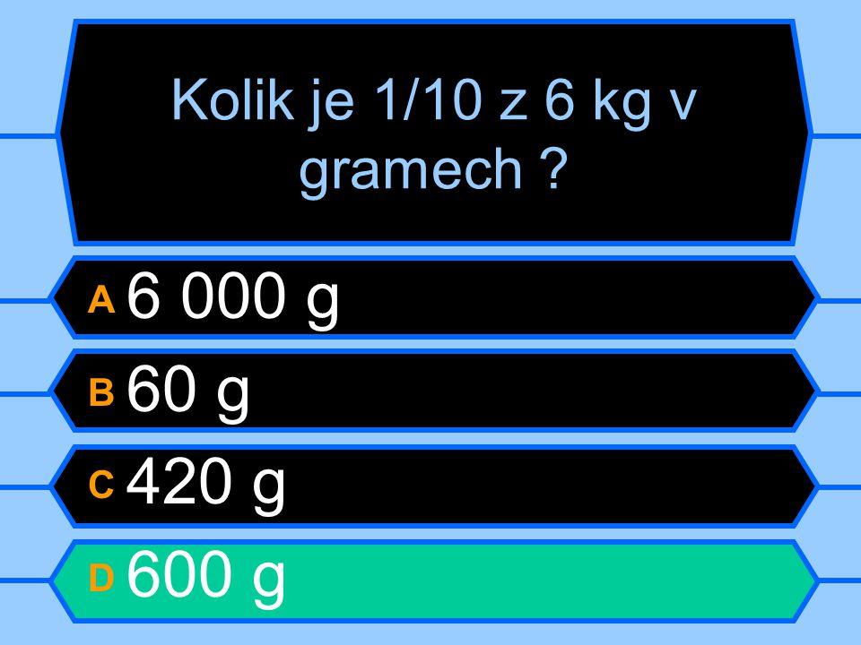 Kolik je 1/10 z 6 kg v gramech A 6 000 g B 60 g C 420 g D 600 g