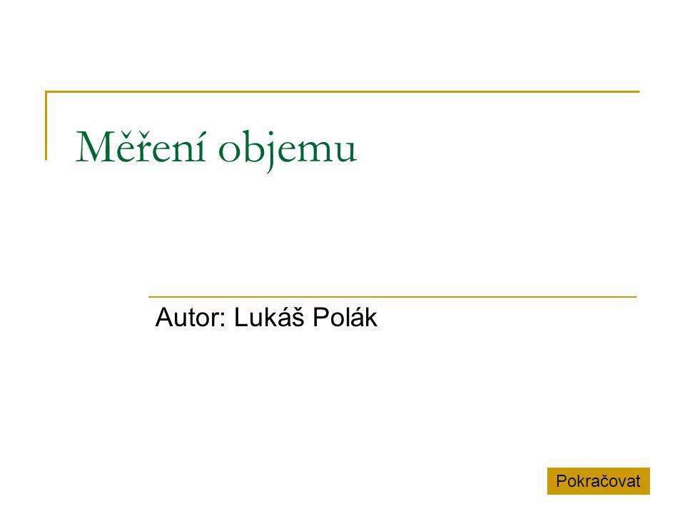 Měření objemu Autor: Lukáš Polák Pokračovat