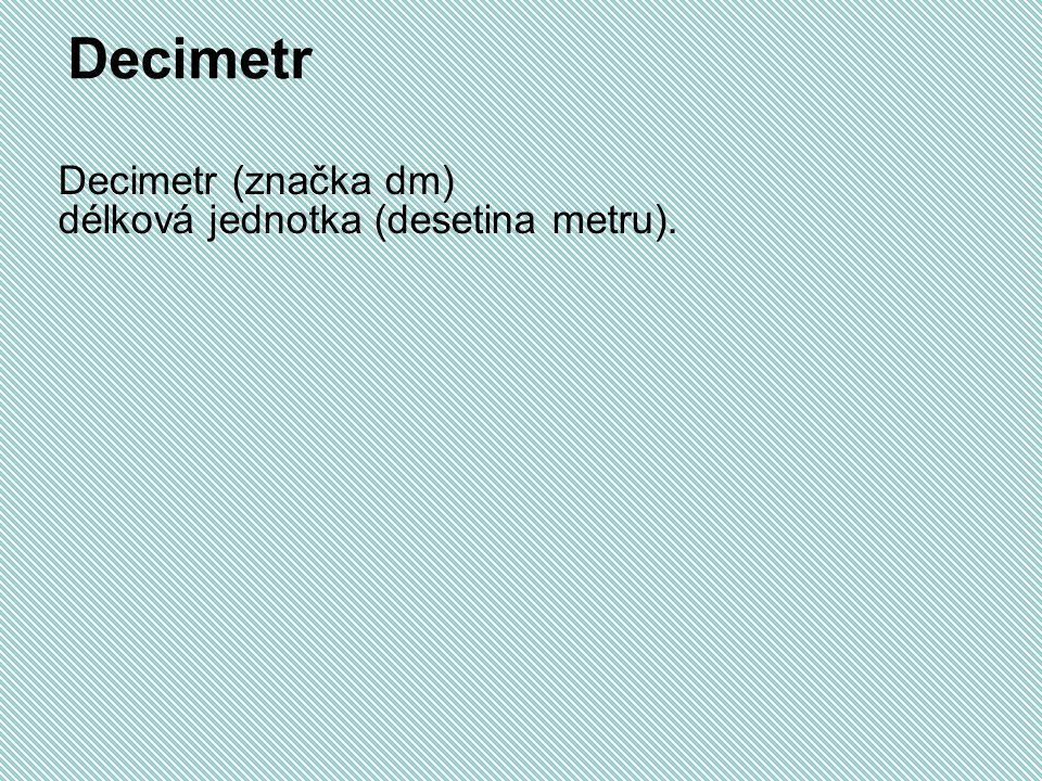 Decimetr Decimetr (značka dm) délková jednotka (desetina metru).