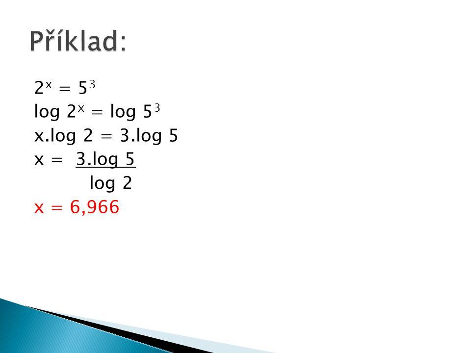 Příklad: 2x = 53 log 2x = log 53 x.log 2 = 3.log 5 x = 3.log 5 log 2 x = 6,966