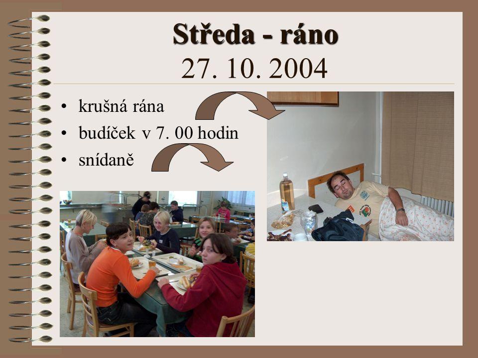 Středa - ráno 27. 10. 2004 krušná rána budíček v 7. 00 hodin snídaně