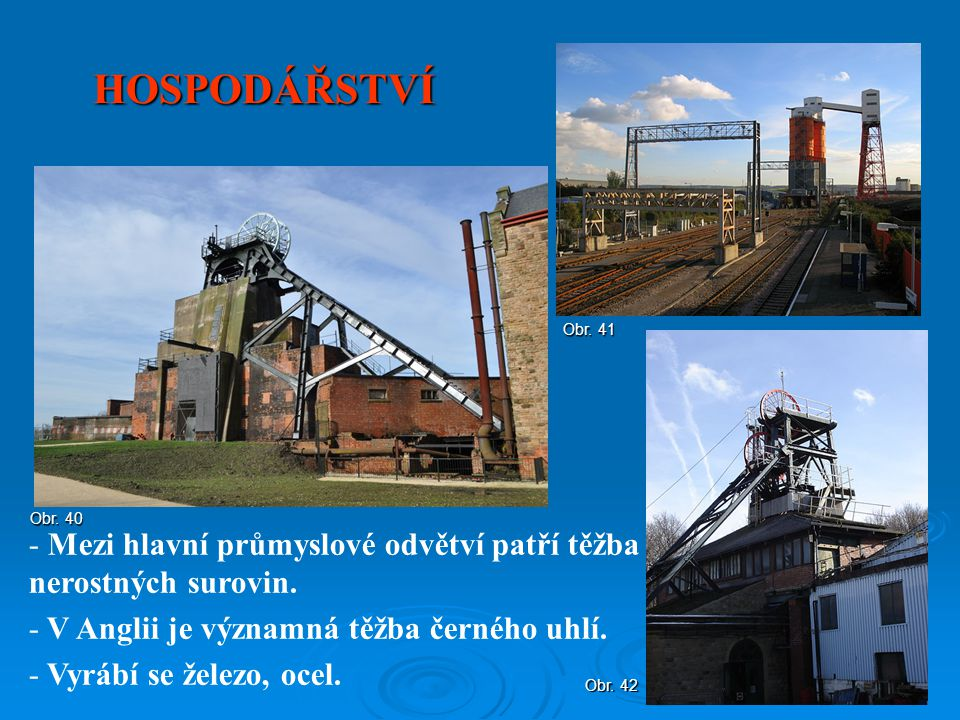 HOSPODÁŘSTVÍ Obr. 41. Obr. 40. Mezi hlavní průmyslové odvětví patří těžba nerostných surovin. V Anglii je významná těžba černého uhlí.