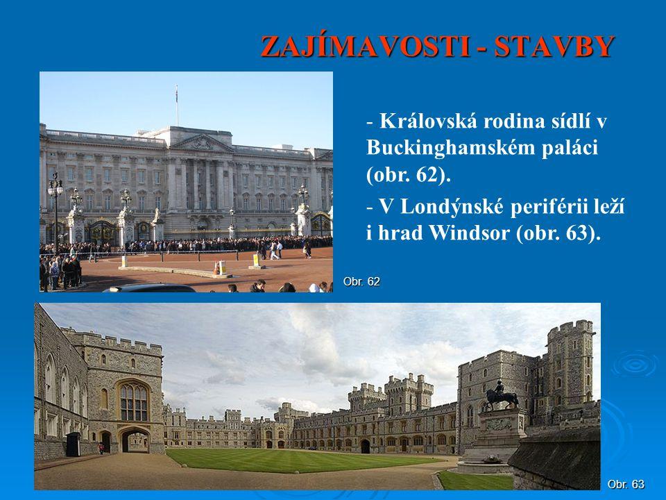 ZAJÍMAVOSTI - STAVBY Královská rodina sídlí v Buckinghamském paláci (obr. 62). V Londýnské periférii leží i hrad Windsor (obr. 63).