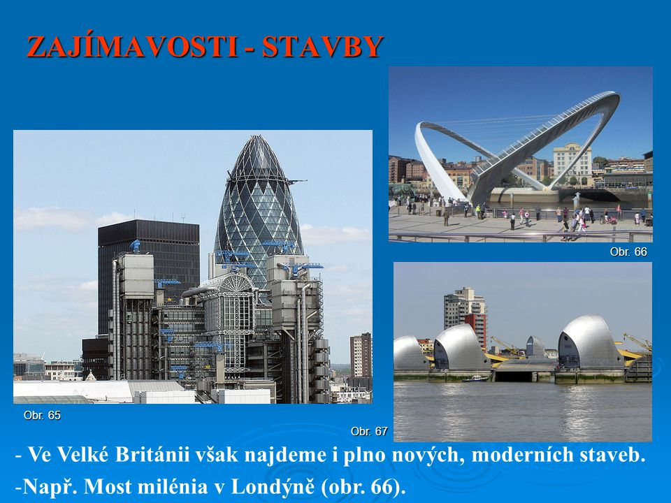 ZAJÍMAVOSTI - STAVBY Obr. 66. Obr. 65. Obr. 67. Ve Velké Británii však najdeme i plno nových, moderních staveb.