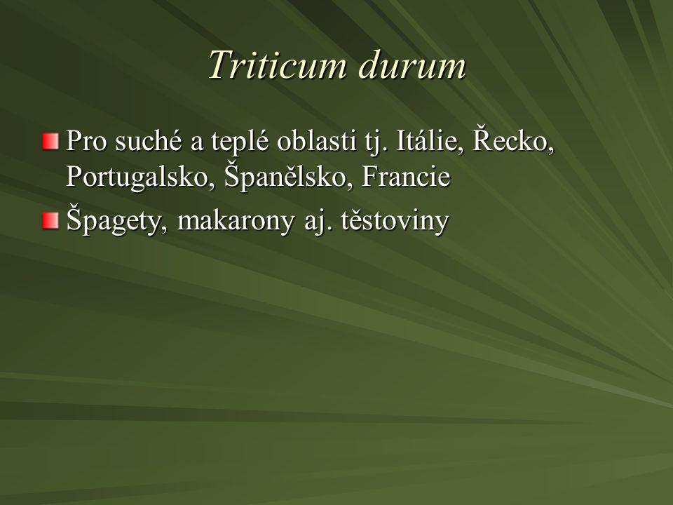 Triticum durum Pro suché a teplé oblasti tj. Itálie, Řecko, Portugalsko, Španělsko, Francie.