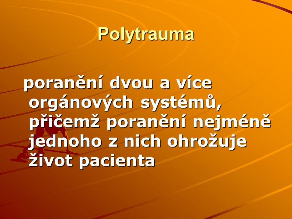 Polytrauma poranění dvou a více orgánových systémů, přičemž poranění nejméně jednoho z nich ohrožuje život pacienta.