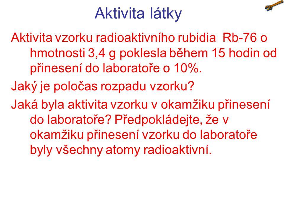 Aktivita látky Aktivita vzorku radioaktivního rubidia Rb-76 o hmotnosti 3,4 g poklesla během 15 hodin od přinesení do laboratoře o 10%.