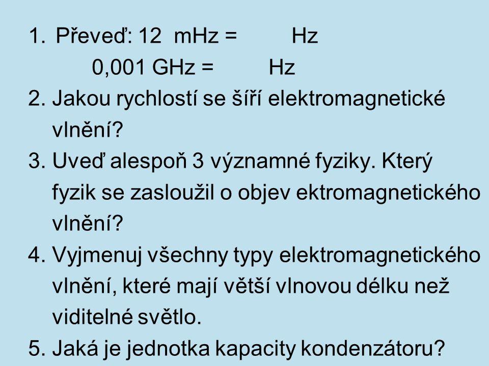 Převeď: 12 mHz = Hz 0,001 GHz = Hz. 2. Jakou rychlostí se šíří elektromagnetické.