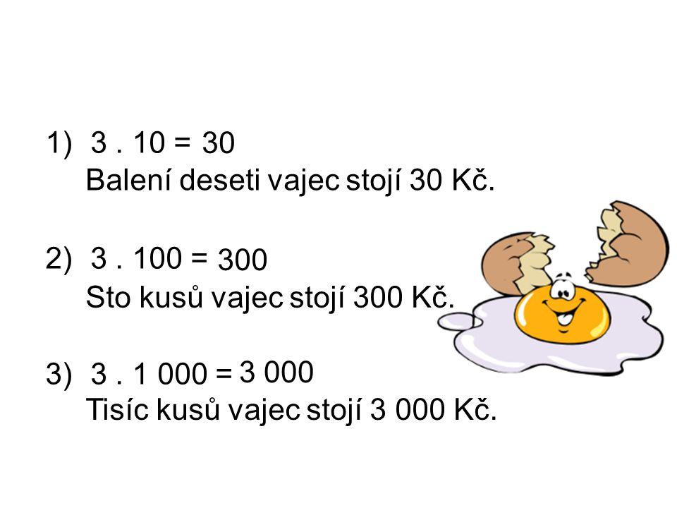 3 . 10 = 3 . 100 = 3 . 1 000 = 30. Balení deseti vajec stojí 30 Kč. 300. Sto kusů vajec stojí 300 Kč.