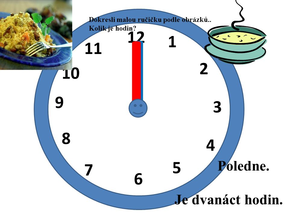 I I 12 1 11 2 10 9 3 8 4 5 7 6 Poledne. Je dvanáct hodin.