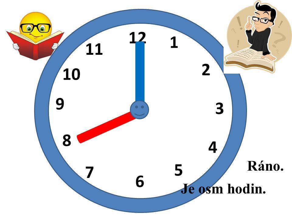 I 12 1 11 I 2 10 9 3 8 4 Ráno. 5 7 6 Je osm hodin.