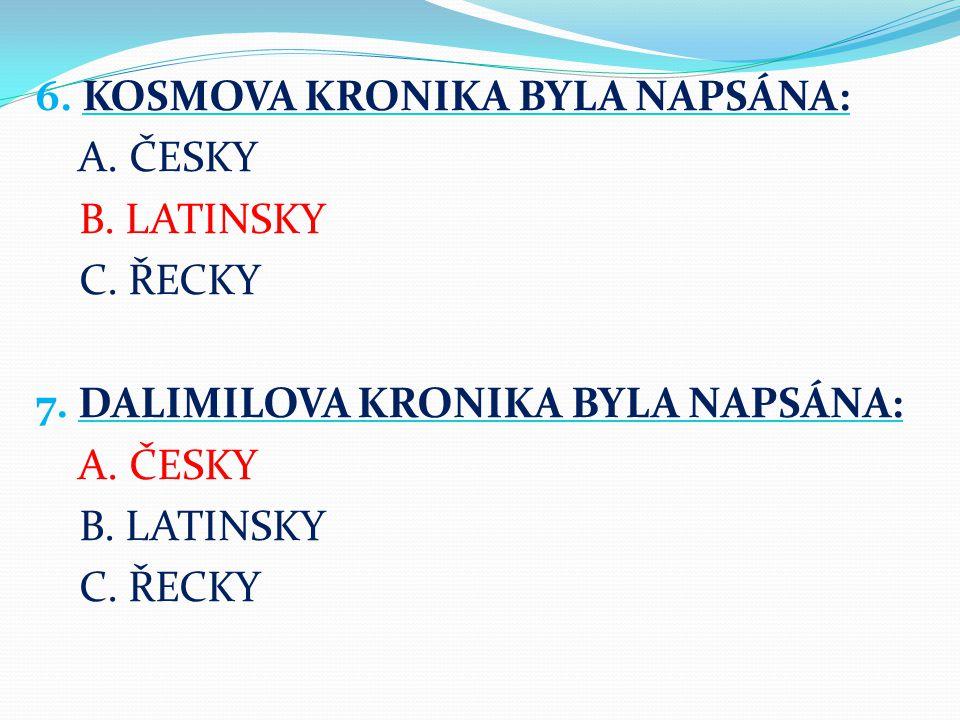 6. KOSMOVA KRONIKA BYLA NAPSÁNA: A. ČESKY B. LATINSKY C. ŘECKY 7