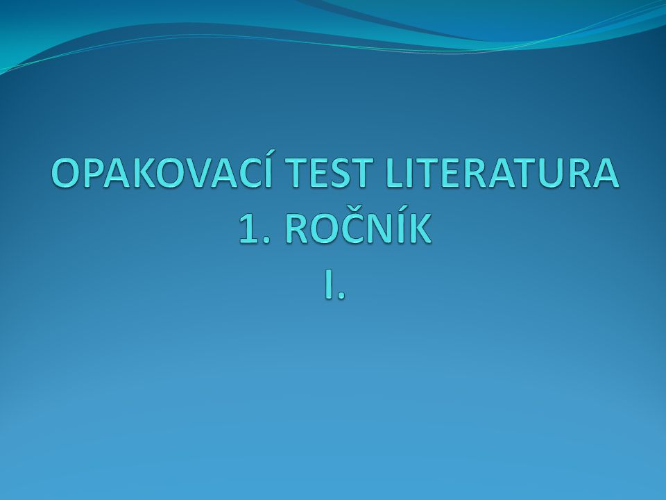 OPAKOVACÍ TEST LITERATURA 1. ROČNÍK I.