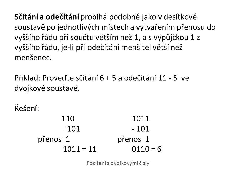 Sčítání a odečítání probíhá podobně jako v desítkové soustavě po jednotlivých místech a vytvářením přenosu do vyššího řádu při součtu větším než 1, a s výpůjčkou 1 z vyššího řádu, je-li při odečítání menšitel větší než menšenec. Příklad: Proveďte sčítání 6 + 5 a odečítání 11 - 5 ve dvojkové soustavě. Řešení: 110 1011 +101 - 101 přenos 1 přenos 1 1011 = 11 0110 = 6