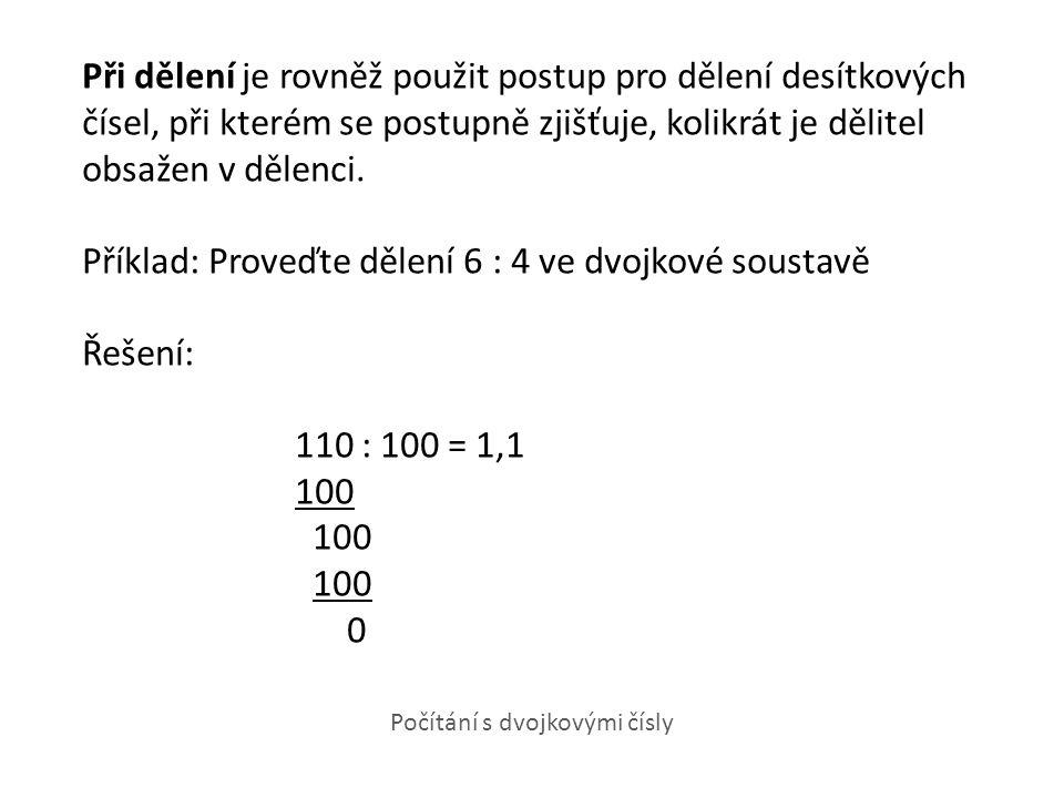 Při dělení je rovněž použit postup pro dělení desítkových čísel, při kterém se postupně zjišťuje, kolikrát je dělitel obsažen v dělenci. Příklad: Proveďte dělení 6 : 4 ve dvojkové soustavě Řešení: 110 : 100 = 1,1 100 0