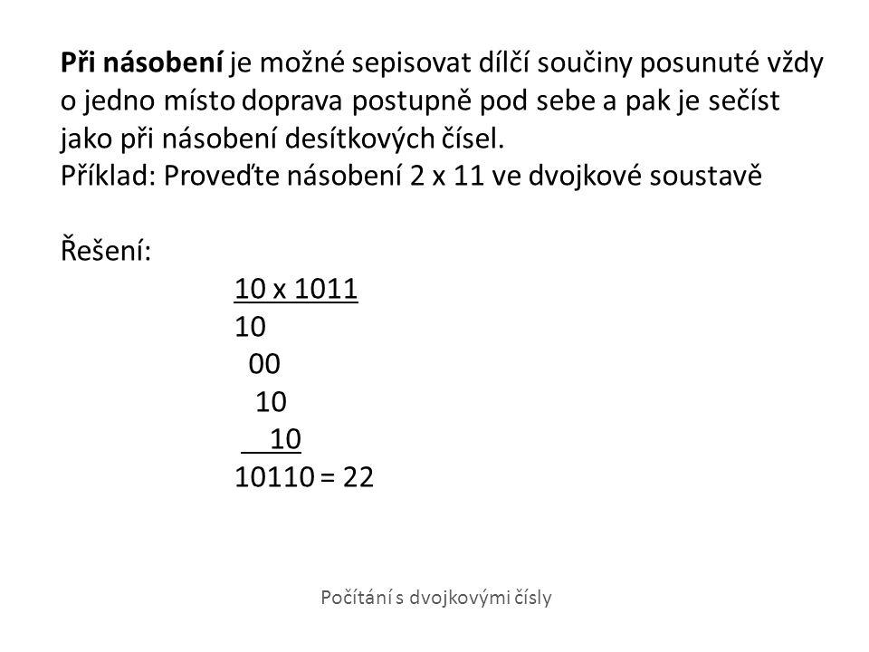 Při násobení je možné sepisovat dílčí součiny posunuté vždy o jedno místo doprava postupně pod sebe a pak je sečíst jako při násobení desítkových čísel. Příklad: Proveďte násobení 2 x 11 ve dvojkové soustavě Řešení: 10 x 1011 10 00 10110 = 22
