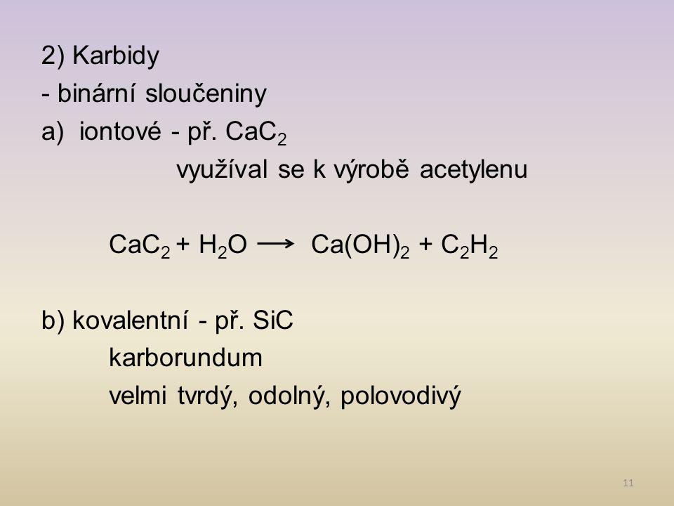 2) Karbidy - binární sloučeniny. iontové - př. CaC2. využíval se k výrobě acetylenu. CaC2 + H2O Ca(OH)2 + C2H2.