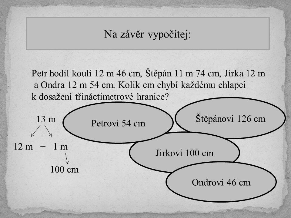 Na závěr vypočítej: Petr hodil koulí 12 m 46 cm, Štěpán 11 m 74 cm, Jirka 12 m. a Ondra 12 m 54 cm. Kolik cm chybí každému chlapci.