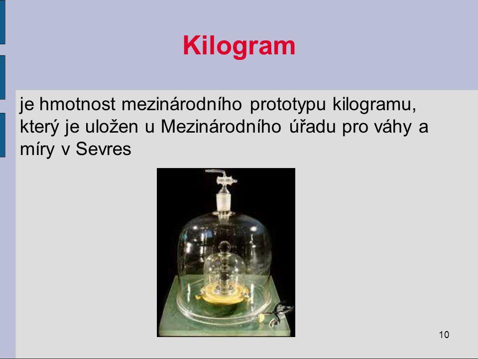 Kilogram je hmotnost mezinárodního prototypu kilogramu, který je uložen u Mezinárodního úřadu pro váhy a míry v Sevres.