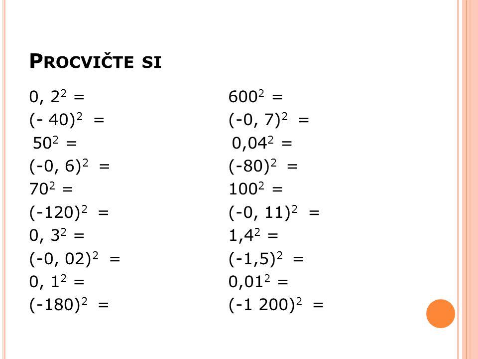 Procvičte si 0, 22 = (- 40)2 = 502 = (-0, 6)2 = 702 = (-120)2 =
