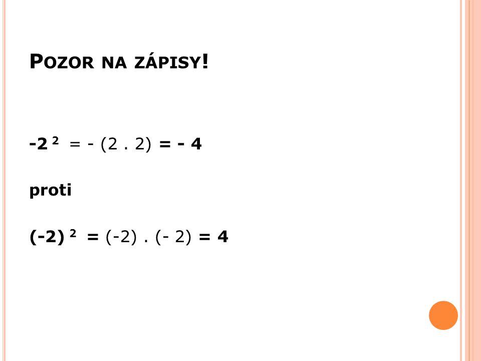 Pozor na zápisy! -2 2 = - (2 . 2) = - 4 proti