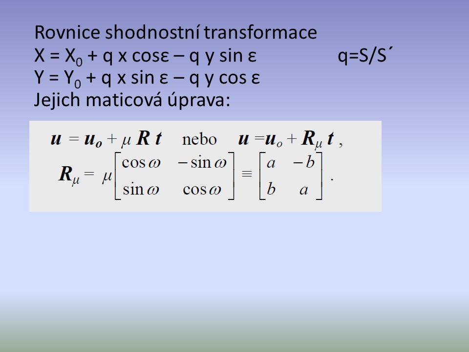 Rovnice shodnostní transformace X = X0 + q x cosε – q y sin ε q=S/S´ Y = Y0 + q x sin ε – q y cos ε Jejich maticová úprava: