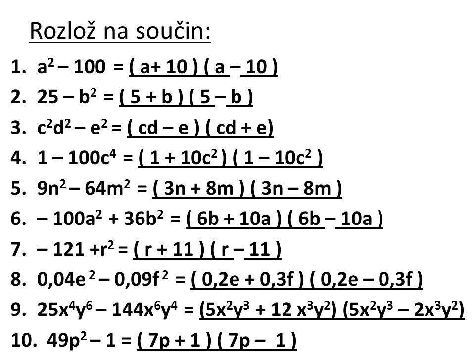 Rozlož na součin: a2 – 100 = ( a+ 10 ) ( a – 10 )
