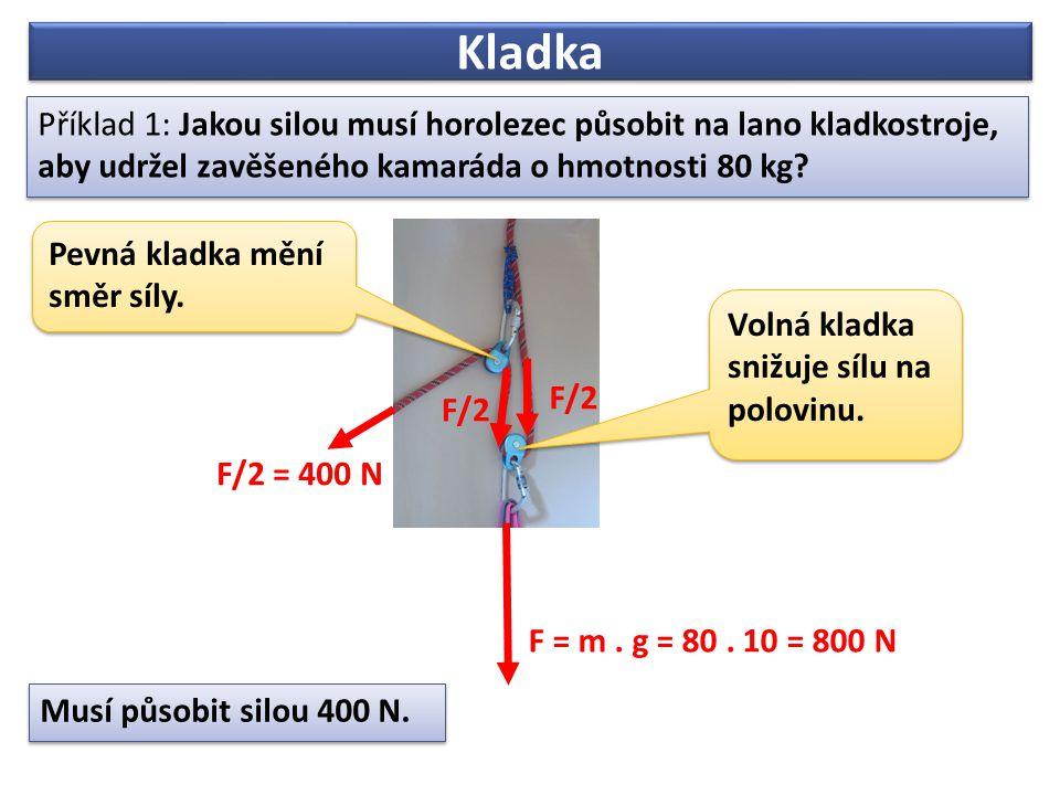 Kladka Příklad 1: Jakou silou musí horolezec působit na lano kladkostroje, aby udržel zavěšeného kamaráda o hmotnosti 80 kg